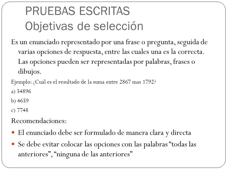 PRUEBAS ESCRITAS Objetivas de selección Es un enunciado representado por una frase o pregunta, seguida de varias opciones de respuesta, entre las cual
