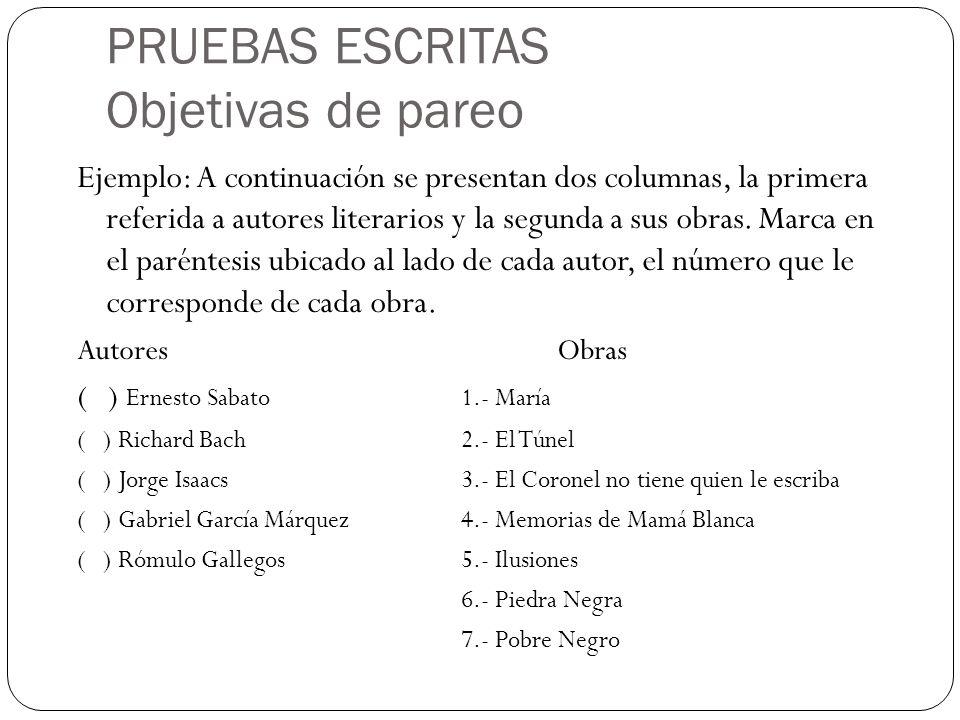 PRUEBAS ESCRITAS Objetivas de pareo Ejemplo: A continuación se presentan dos columnas, la primera referida a autores literarios y la segunda a sus obr