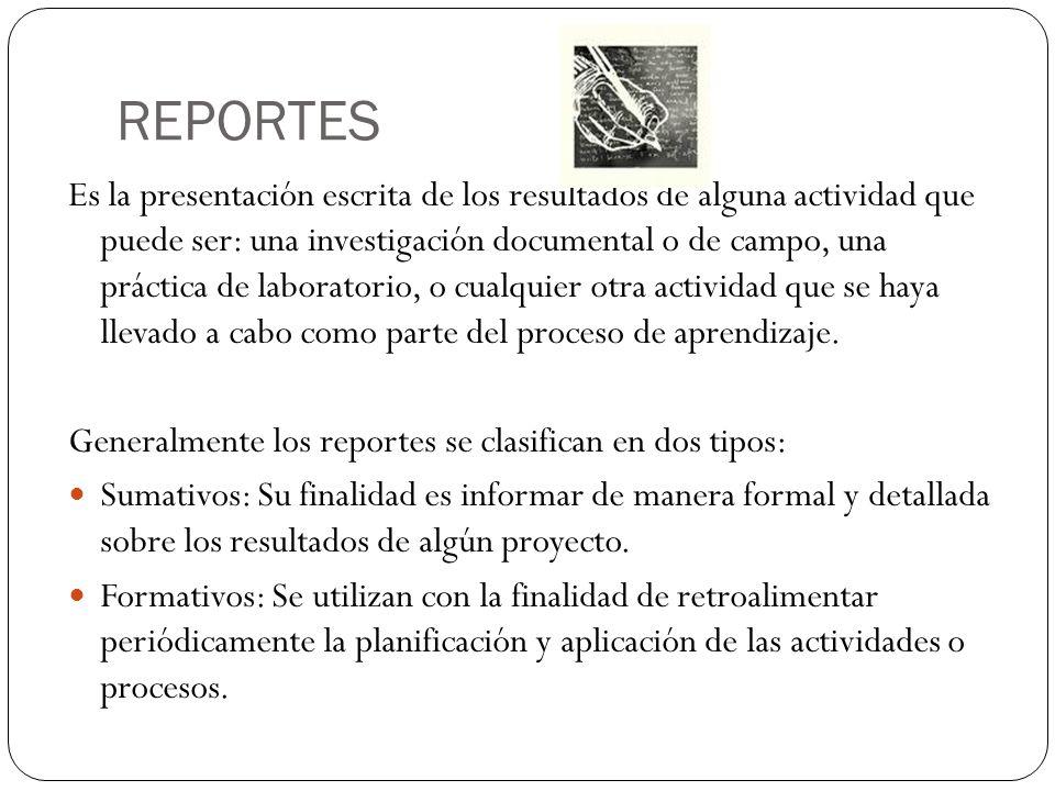 REPORTES Es la presentación escrita de los resultados de alguna actividad que puede ser: una investigación documental o de campo, una práctica de labo