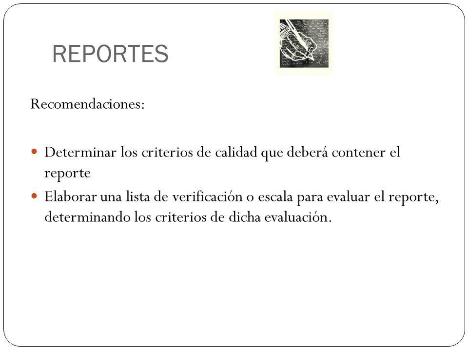 REPORTES Recomendaciones: Determinar los criterios de calidad que deberá contener el reporte Elaborar una lista de verificación o escala para evaluar