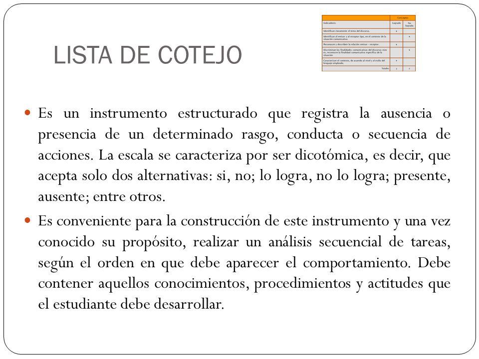 LISTA DE COTEJO Es un instrumento estructurado que registra la ausencia o presencia de un determinado rasgo, conducta o secuencia de acciones. La esca