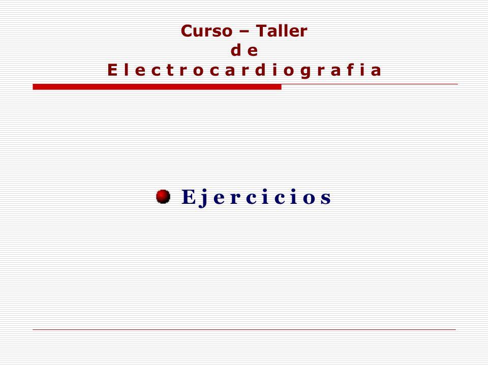 Curso – Taller d e E l e c t r o c a r d i o g r a f i a E j e r c i c i o s