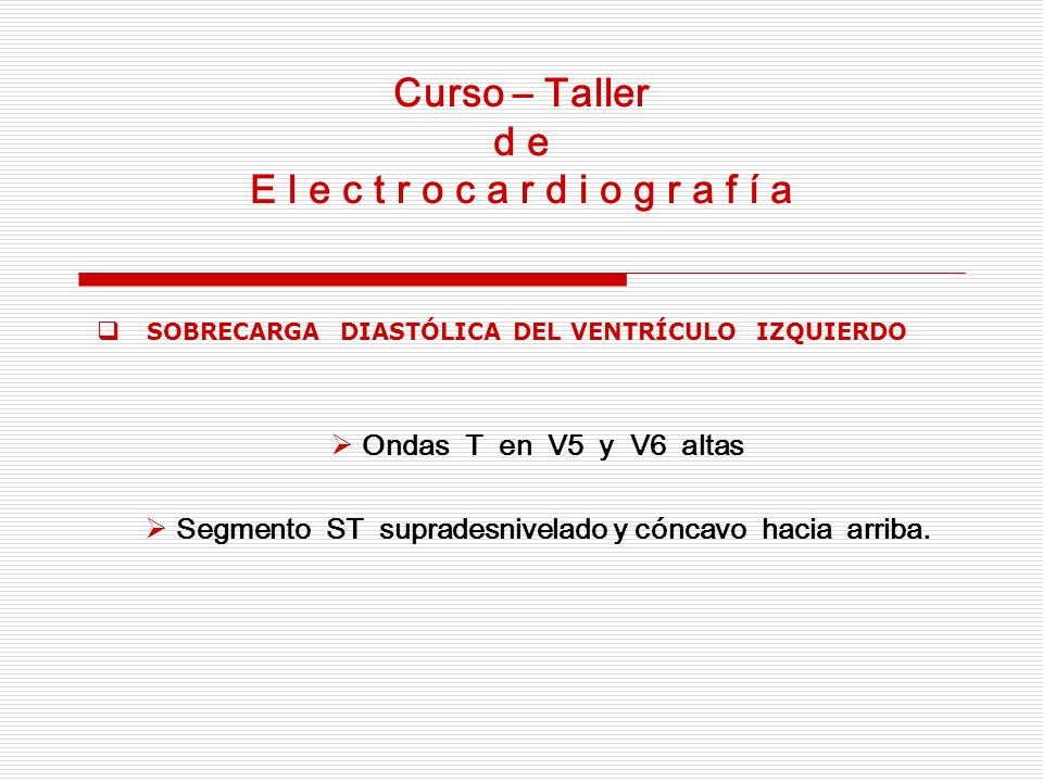 Curso – Taller d e E l e c t r o c a r d i o g r a f í a SOBRECARGA DIASTÓLICA DEL VENTRÍCULO IZQUIERDO Ondas T en V5 y V6 altas Segmento ST supradesn