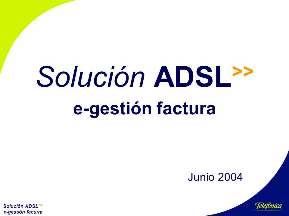 Solución ADSL >> e-gestión factura Solución ADSL >> e-gestión factura Junio 2004