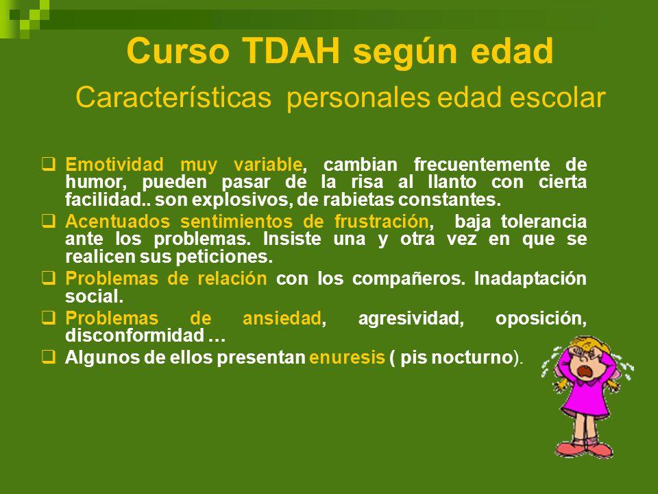 Curso TDAH según edad Características personales edad escolar Emotividad muy variable, cambian frecuentemente de humor, pueden pasar de la risa al lla