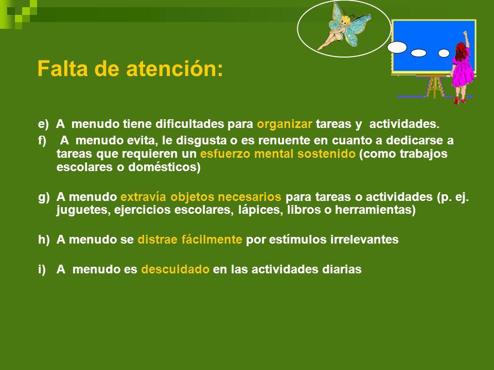 Falta de atención: e) A menudo tiene dificultades para organizar tareas y actividades. f) A menudo evita, le disgusta o es renuente en cuanto a dedica