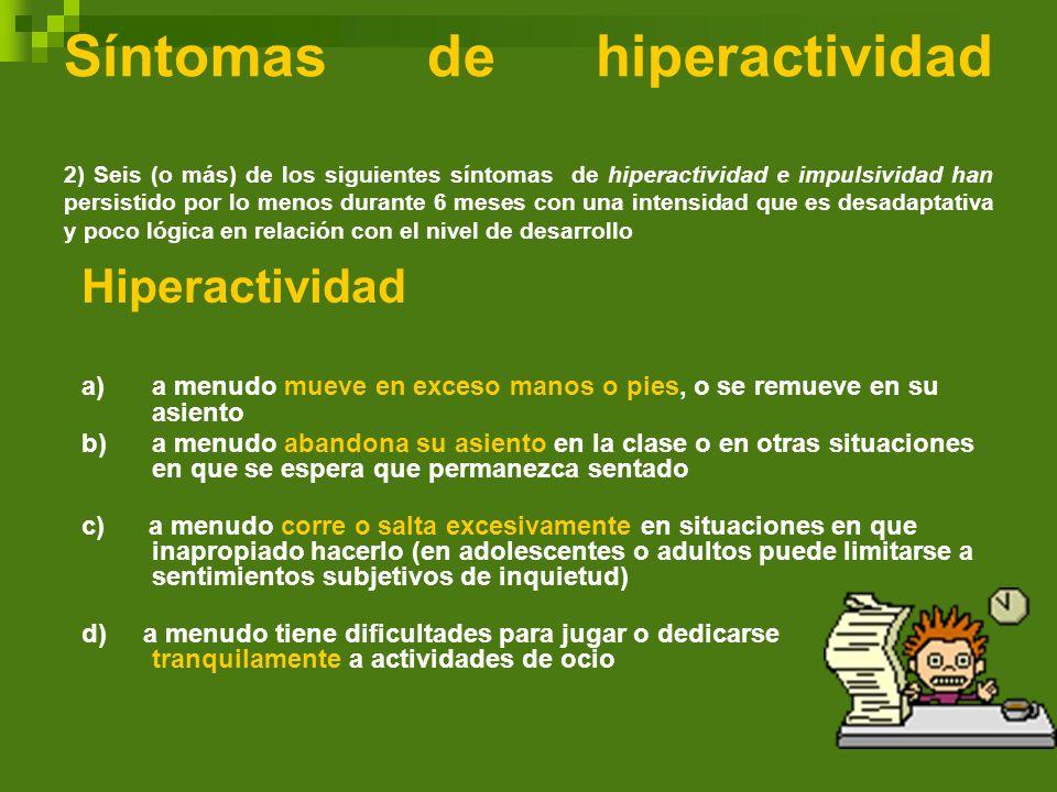 Síntomas de hiperactividad 2) Seis (o más) de los siguientes síntomas de hiperactividad e impulsividad han persistido por lo menos durante 6 meses con