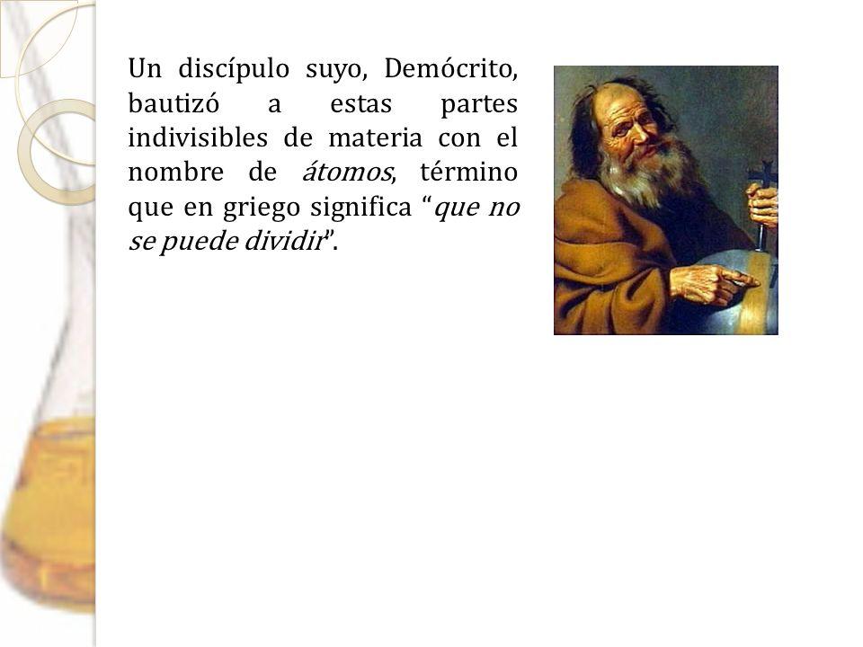 Un discípulo suyo, Demócrito, bautizó a estas partes indivisibles de materia con el nombre de átomos, término que en griego significa que no se puede