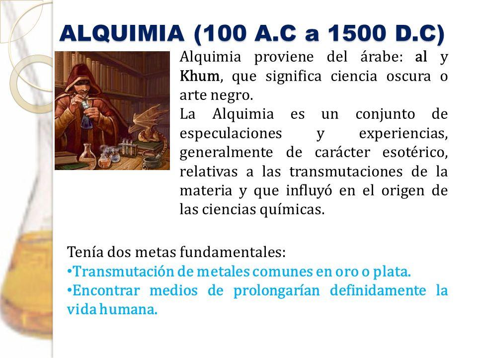 ALQUIMIA (100 A.C a 1500 D.C) Alquimia proviene del árabe: al y Khum, que significa ciencia oscura o arte negro. La Alquimia es un conjunto de especul