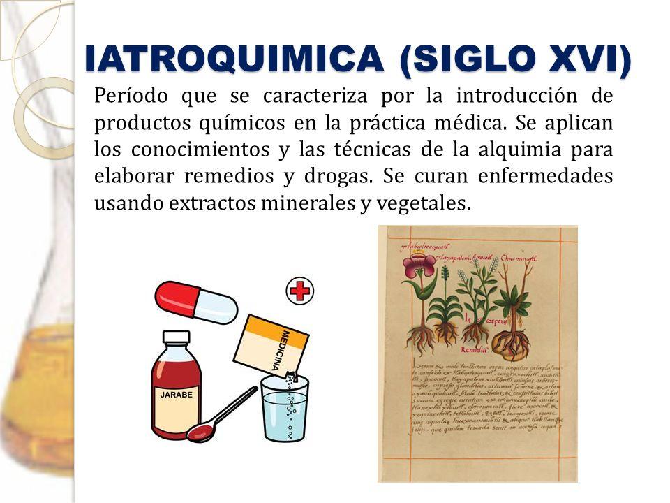 IATROQUIMICA (SIGLO XVI) Período que se caracteriza por la introducción de productos químicos en la práctica médica. Se aplican los conocimientos y la