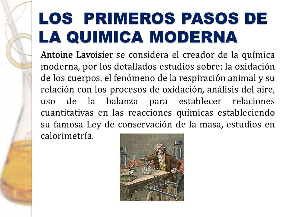 LOS PRIMEROS PASOS DE LA QUIMICA MODERNA Antoine Lavoisier se considera el creador de la química moderna, por los detallados estudios sobre: la oxidac