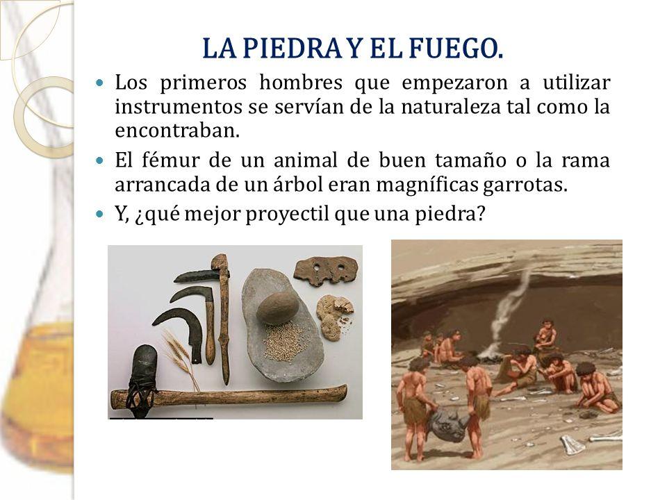LA PIEDRA Y EL FUEGO. Los primeros hombres que empezaron a utilizar instrumentos se servían de la naturaleza tal como la encontraban. El fémur de un a