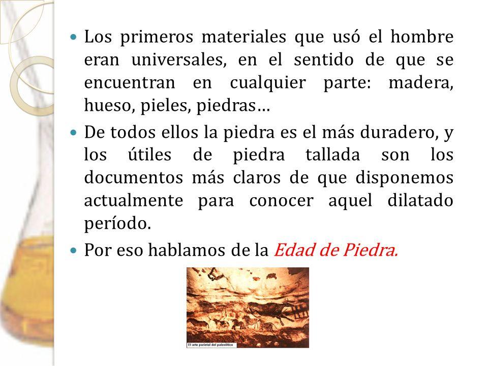 Los primeros materiales que usó el hombre eran universales, en el sentido de que se encuentran en cualquier parte: madera, hueso, pieles, piedras… De