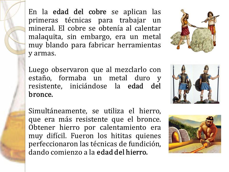 En la edad del cobre se aplican las primeras técnicas para trabajar un mineral. El cobre se obtenía al calentar malaquita, sin embargo, era un metal m