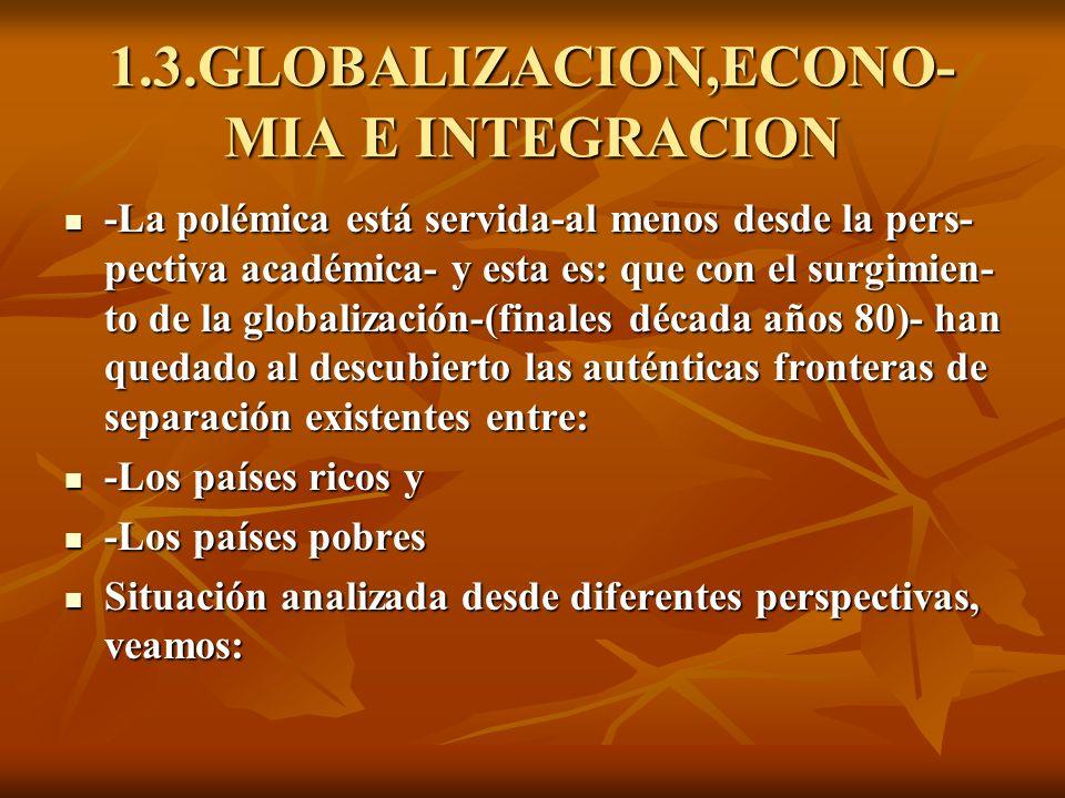 1.3.GLOBALIZACION,ECONO- MIA E INTEGRACION -La polémica está servida-al menos desde la pers- pectiva académica- y esta es: que con el surgimien- to de