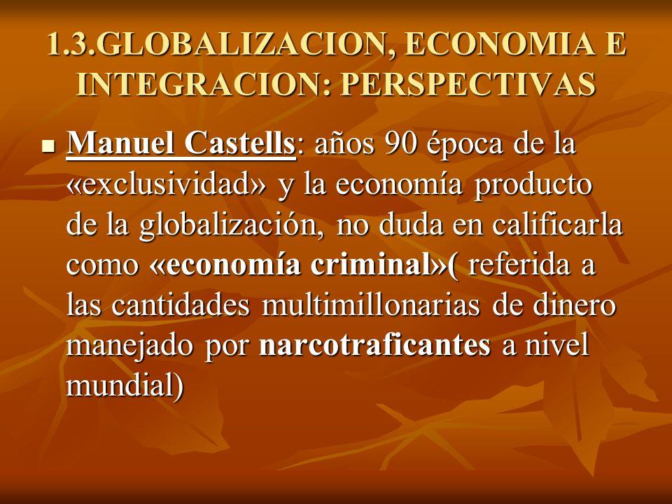 1.3.GLOBALIZACION, ECONOMIA E INTEGRACION: PERSPECTIVAS Manuel Castells: años 90 época de la «exclusividad» y la economía producto de la globalización