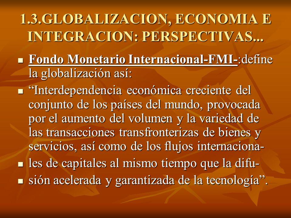 1.3.GLOBALIZACION, ECONOMIA E INTEGRACION: PERSPECTIVAS... Fondo Monetario Internacional-FMI-:define la globalización así: Fondo Monetario Internacion