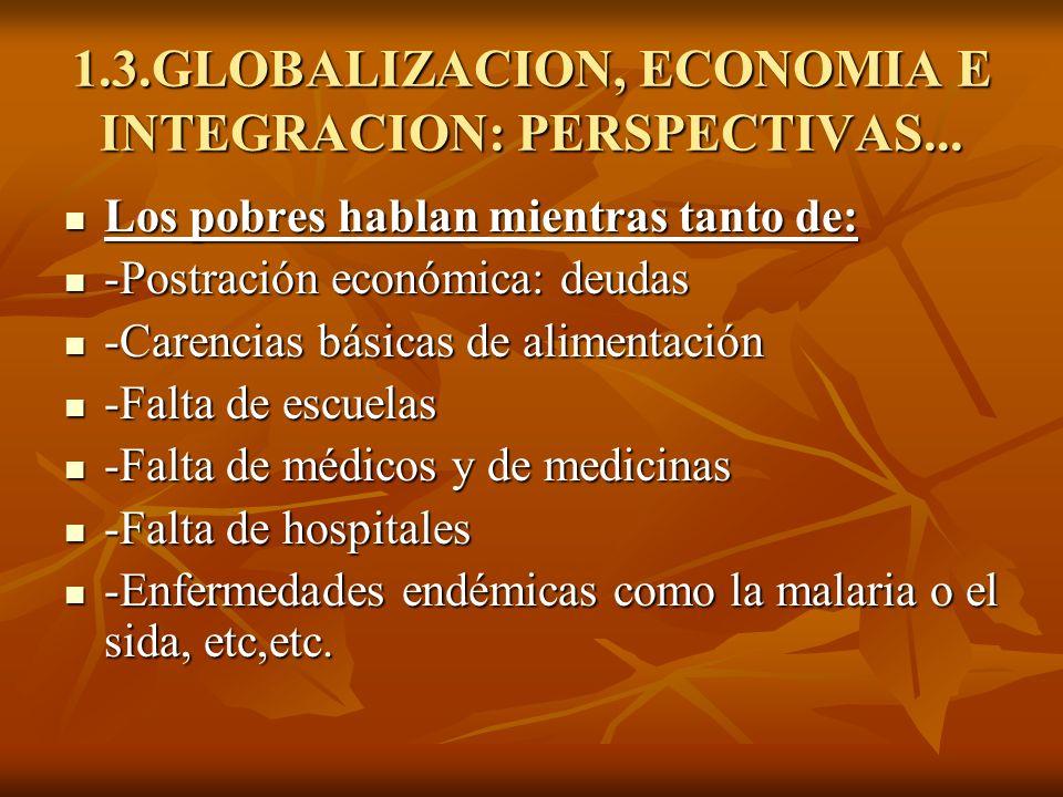1.3.GLOBALIZACION, ECONOMIA E INTEGRACION: PERSPECTIVAS... Los pobres hablan mientras tanto de: Los pobres hablan mientras tanto de: -Postración econó