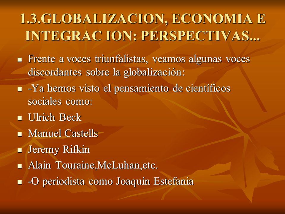 1.3.GLOBALIZACION, ECONOMIA E INTEGRAC ION: PERSPECTIVAS... Frente a voces triunfalistas, veamos algunas voces discordantes sobre la globalización: Fr