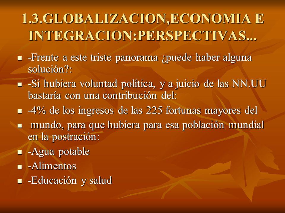 1.3.GLOBALIZACION,ECONOMIA E INTEGRACION:PERSPECTIVAS... -Frente a este triste panorama ¿puede haber alguna solución?: -Frente a este triste panorama