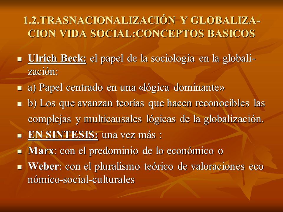 1.2.TRASNACIONALIZACIÓN Y GLOBALIZA- CION VIDA SOCIAL:CONCEPTOS BASICOS Ulrich Beck: el papel de la sociología en la globali- zación: Ulrich Beck: el