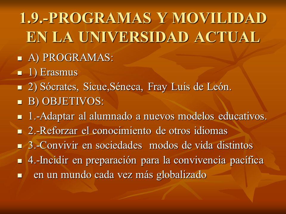 1.9.-PROGRAMAS Y MOVILIDAD EN LA UNIVERSIDAD ACTUAL A) PROGRAMAS: A) PROGRAMAS: 1) Erasmus 1) Erasmus 2) Sócrates, Sicue,Séneca, Fray Luis de León. 2)