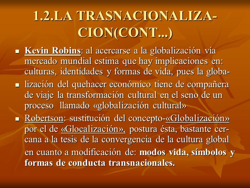1.2.LA TRASNACIONALIZA- CION(CONT...) Kevin Robins: al acercarse a la globalización vía mercado mundial estima que hay implicaciones en: culturas, ide
