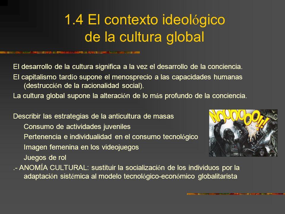 1.4 El contexto ideol ó gico de la cultura global El desarrollo de la cultura significa a la vez el desarrollo de la conciencia. El capitalismo tard í