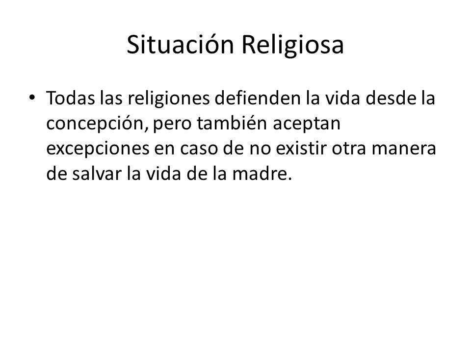 Situación Religiosa Todas las religiones defienden la vida desde la concepción, pero también aceptan excepciones en caso de no existir otra manera de