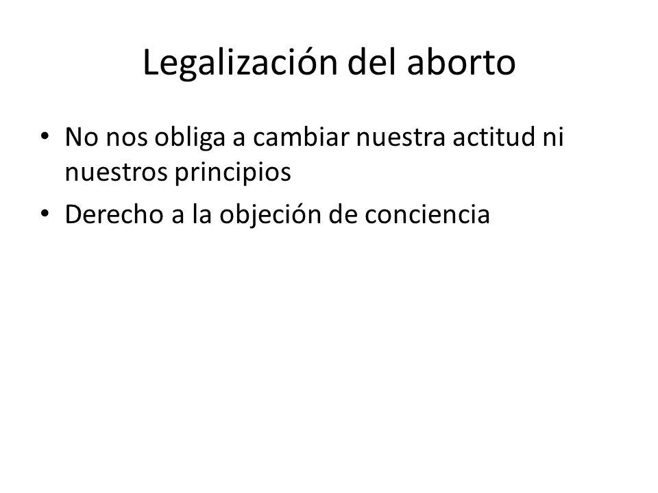 Legalización del aborto No nos obliga a cambiar nuestra actitud ni nuestros principios Derecho a la objeción de conciencia