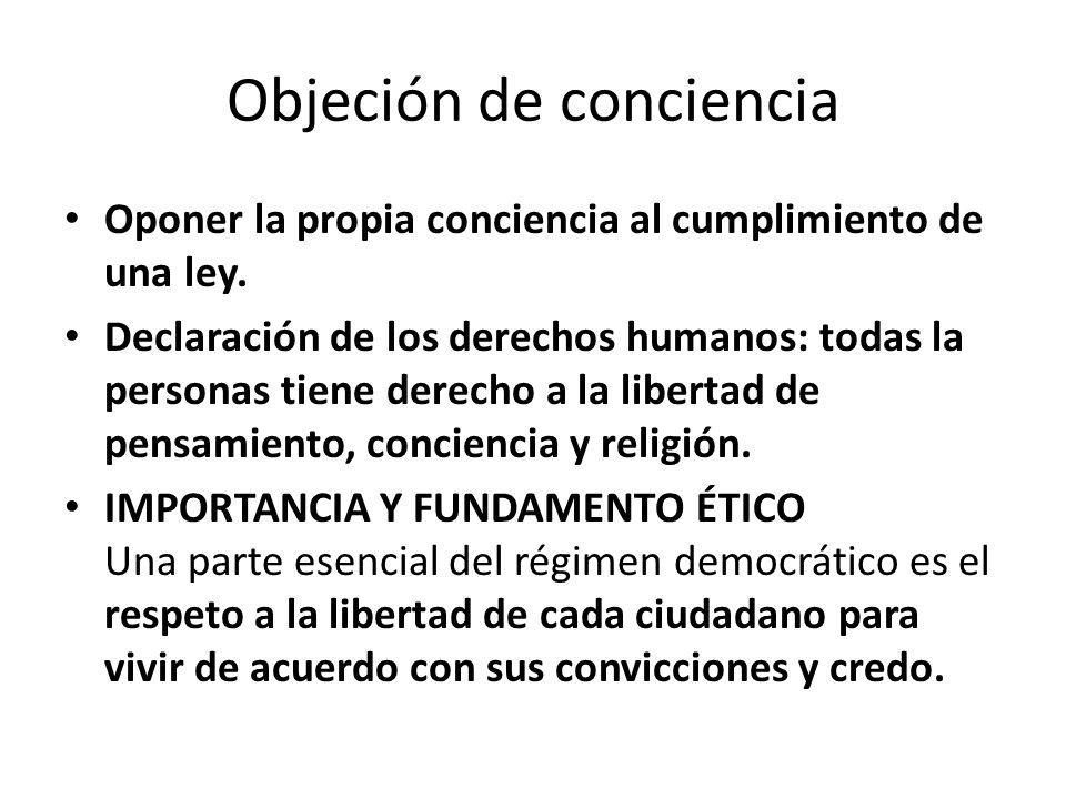 Objeción de conciencia Oponer la propia conciencia al cumplimiento de una ley. Declaración de los derechos humanos: todas la personas tiene derecho a