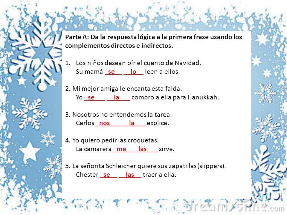 Parte A: Da la respuesta lógica a la primera frase usando los complementos directos e indirectos. 1.Los niños desean oír el cuento de Navidad. Su mamá
