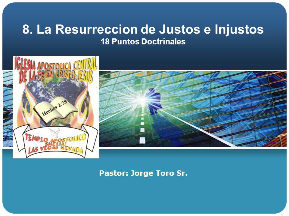 8. La Resurreccion de Justos e Injustos 18 Puntos Doctrinales Pastor: Jorge Toro Sr.