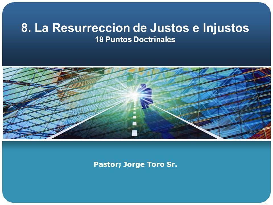 8. La Resurreccion de Justos e Injustos 18 Puntos Doctrinales Pastor; Jorge Toro Sr.