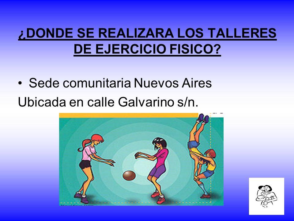 ¿DONDE SE REALIZARA LOS TALLERES DE EJERCICIO FISICO? Sede comunitaria Nuevos Aires Ubicada en calle Galvarino s/n.