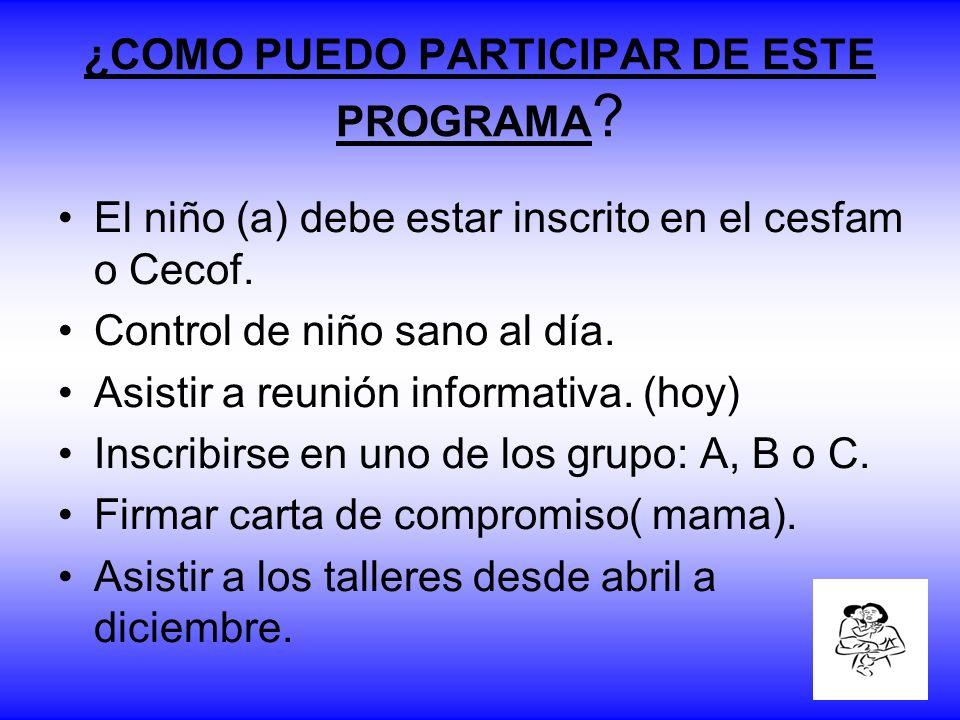 ¿COMO PUEDO PARTICIPAR DE ESTE PROGRAMA ? El niño (a) debe estar inscrito en el cesfam o Cecof. Control de niño sano al día. Asistir a reunión informa