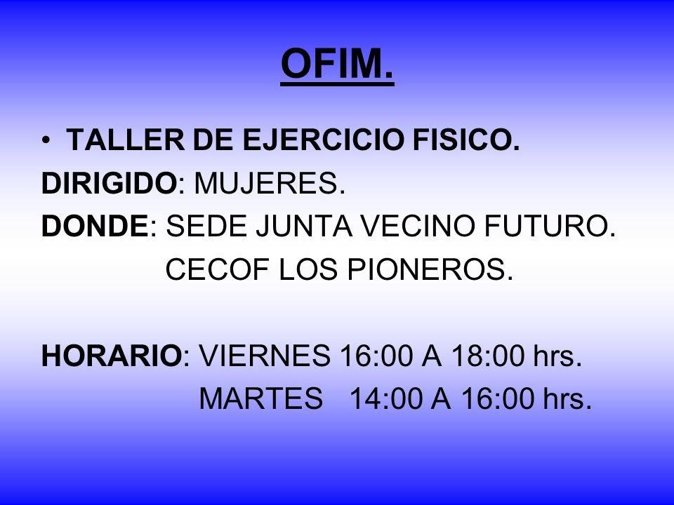 OFIM. TALLER DE EJERCICIO FISICO. DIRIGIDO: MUJERES. DONDE: SEDE JUNTA VECINO FUTURO. CECOF LOS PIONEROS. HORARIO: VIERNES 16:00 A 18:00 hrs. MARTES 1