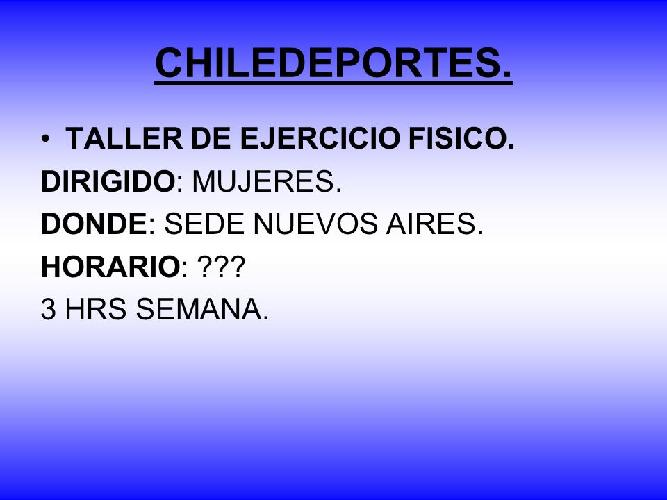 CHILEDEPORTES. TALLER DE EJERCICIO FISICO. DIRIGIDO: MUJERES. DONDE: SEDE NUEVOS AIRES. HORARIO: ??? 3 HRS SEMANA.