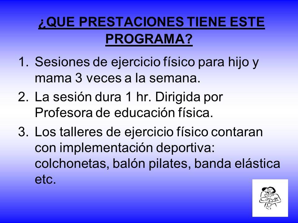 ¿QUE PRESTACIONES TIENE ESTE PROGRAMA? 1.Sesiones de ejercicio físico para hijo y mama 3 veces a la semana. 2.La sesión dura 1 hr. Dirigida por Profes