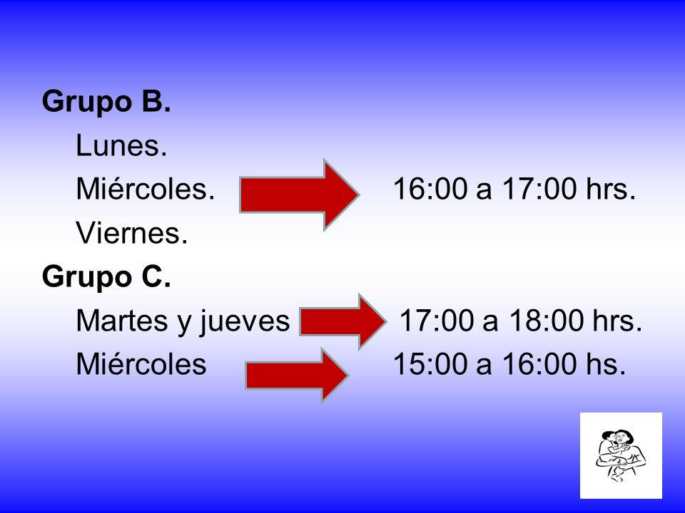 Grupo B. Lunes. Miércoles. 16:00 a 17:00 hrs. Viernes. Grupo C. Martes y jueves 17:00 a 18:00 hrs. Miércoles 15:00 a 16:00 hs.