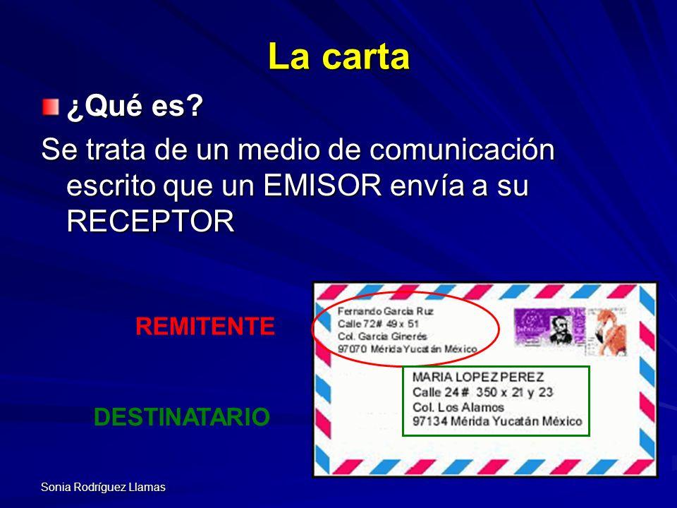Sonia Rodríguez Llamas La carta ¿Qué es? Se trata de un medio de comunicación escrito que un EMISOR envía a su RECEPTOR REMITENTE DESTINATARIO