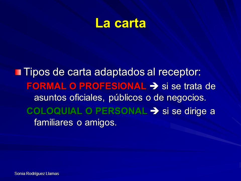 Sonia Rodríguez Llamas La carta Tipos de carta adaptados al receptor: FORMAL O PROFESIONAL si se trata de asuntos oficiales, públicos o de negocios. C