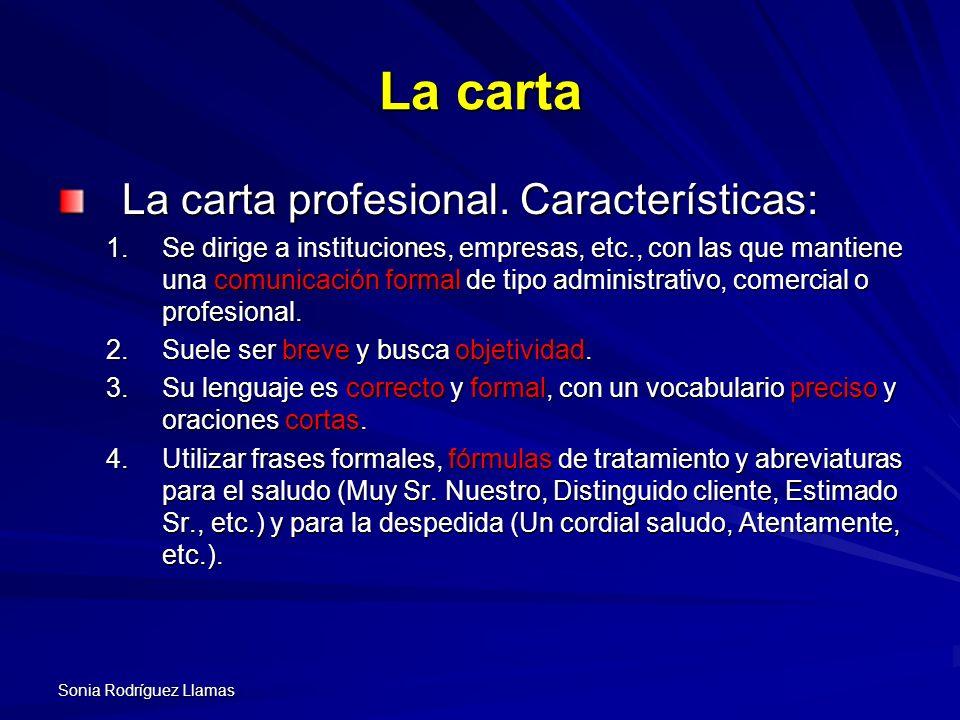 Sonia Rodríguez Llamas La carta La carta profesional. Características: 1.Se dirige a instituciones, empresas, etc., con las que mantiene una comunicac