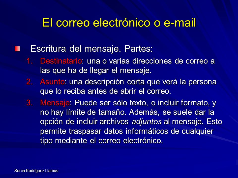 Sonia Rodríguez Llamas El correo electrónico o e-mail Escritura del mensaje. Partes: 1.Destinatario: una o varias direcciones de correo a las que ha d