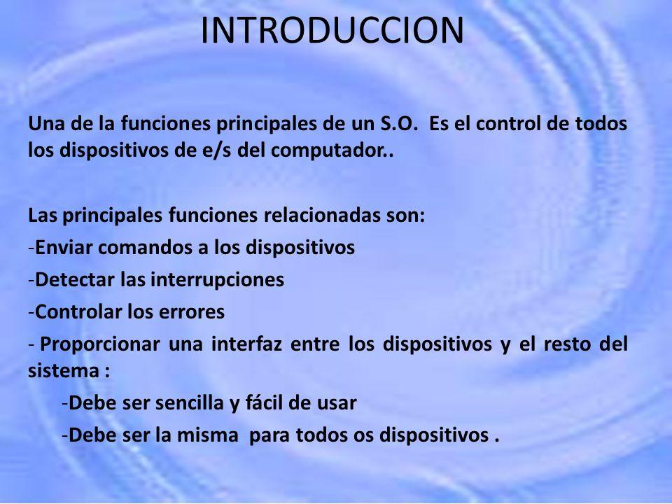 INTRODUCCION Una de la funciones principales de un S.O. Es el control de todos los dispositivos de e/s del computador.. Las principales funciones rela