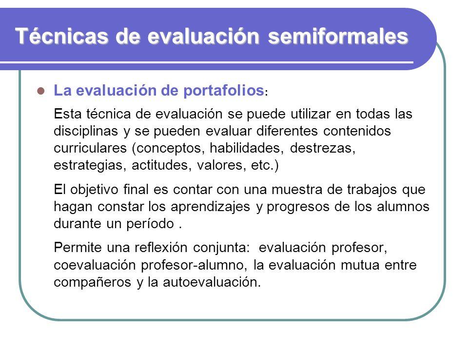 Técnicas de evaluación semiformales La evaluación de portafolios : Esta técnica de evaluación se puede utilizar en todas las disciplinas y se pueden e