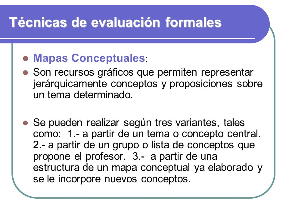 Técnicas de evaluación formales Mapas Conceptuales : Son recursos gráficos que permiten representar jerárquicamente conceptos y proposiciones sobre un