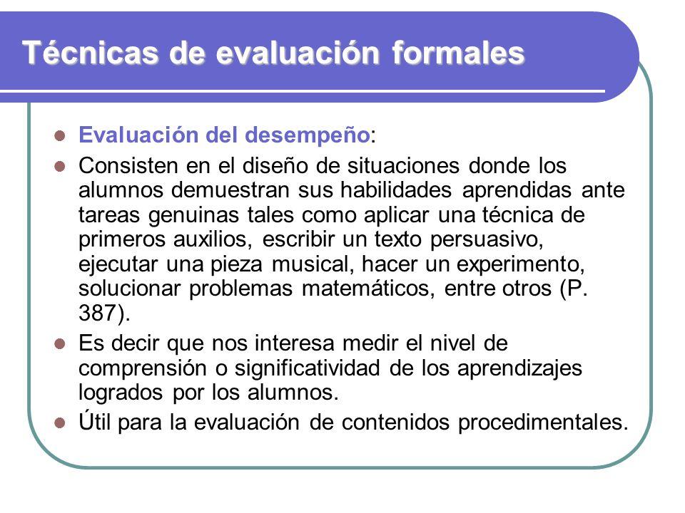 Técnicas de evaluación formales Evaluación del desempeño: Consisten en el diseño de situaciones donde los alumnos demuestran sus habilidades aprendida
