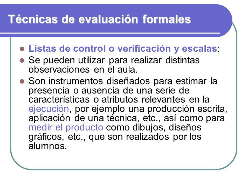Técnicas de evaluación formales Listas de control o verificación y escalas: Se pueden utilizar para realizar distintas observaciones en el aula. Son i