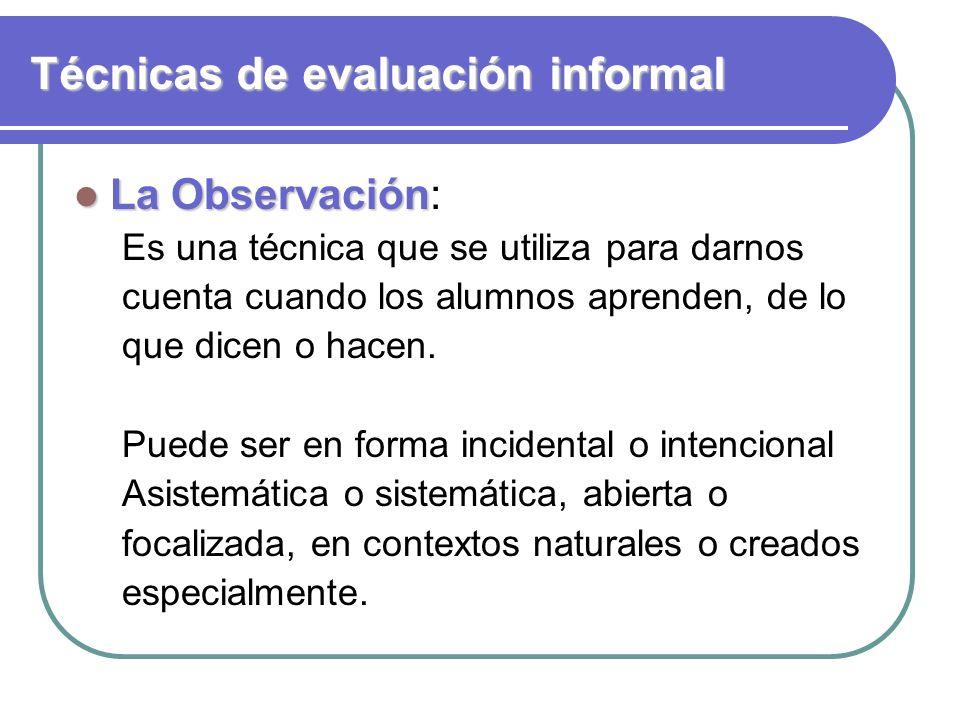 Técnicas de evaluación informal La Observación La Observación: Es una técnica que se utiliza para darnos cuenta cuando los alumnos aprenden, de lo que